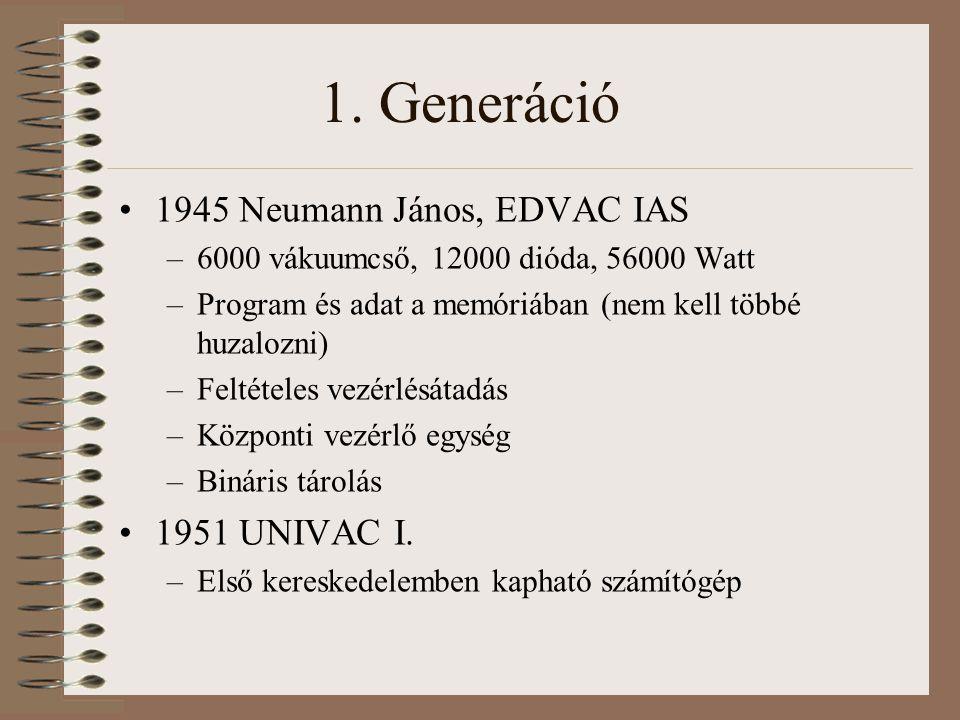 1. Generáció 1945 Neumann János, EDVAC IAS –6000 vákuumcső, 12000 dióda, 56000 Watt –Program és adat a memóriában (nem kell többé huzalozni) –Feltétel