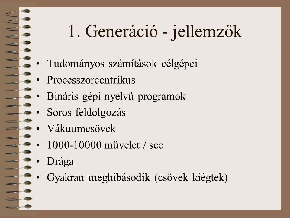 1. Generáció - jellemzők Tudományos számítások célgépei Processzorcentrikus Bináris gépi nyelvű programok Soros feldolgozás Vákuumcsövek 1000-10000 mű