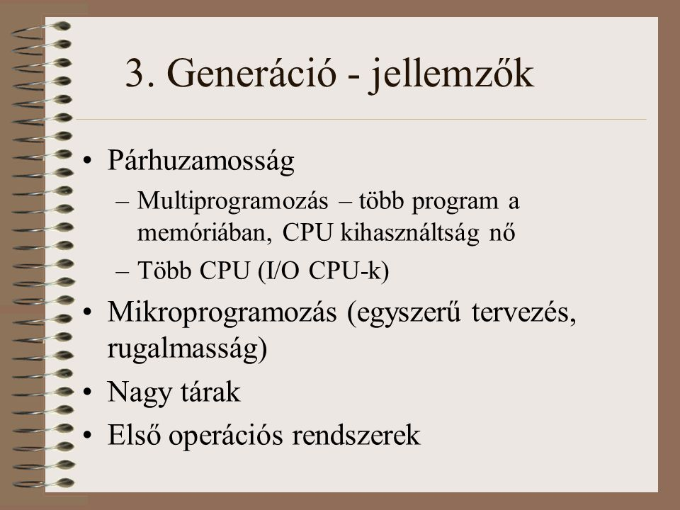 3. Generáció - jellemzők Párhuzamosság –Multiprogramozás – több program a memóriában, CPU kihasználtság nő –Több CPU (I/O CPU-k) Mikroprogramozás (egy