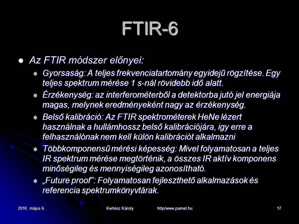 2010. május 6.Kertész Károly http/www.pamet.hu17 FTIR-6 Az FTIR módszer előnyei: Az FTIR módszer előnyei: Gyorsaság: A teljes frekvenciatartomány egyi