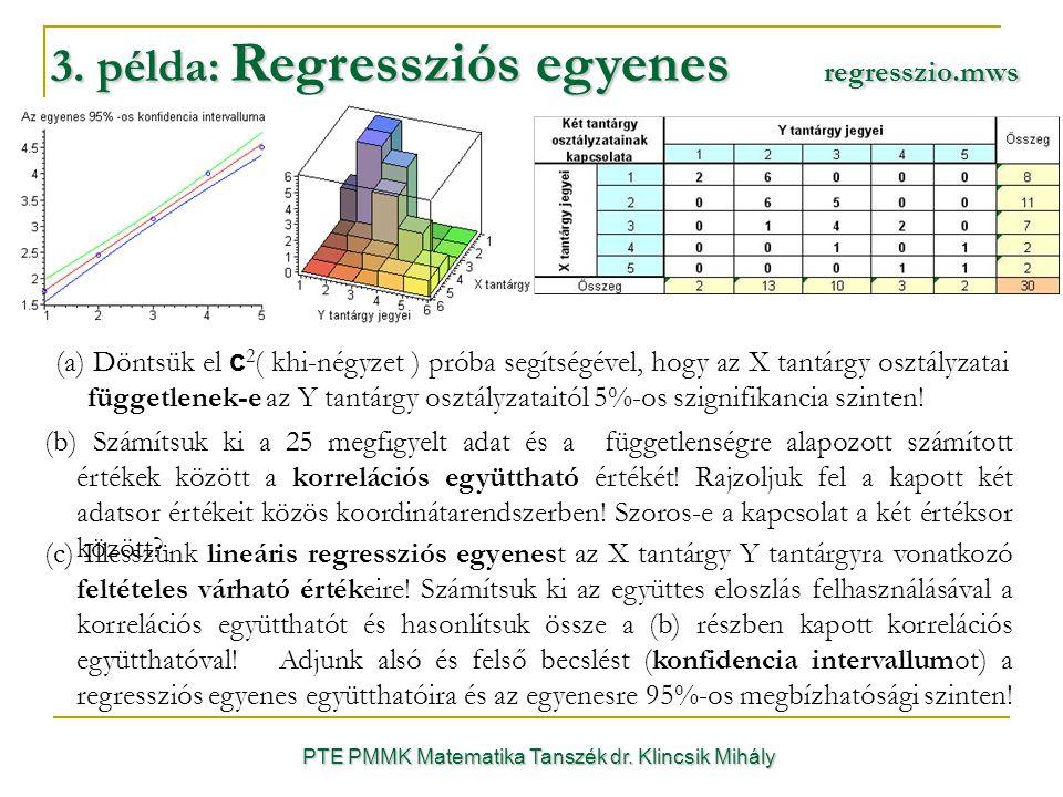 3. példa: Regressziós egyenes regresszio.mws PTE PMMK Matematika Tanszék dr. Klincsik Mihály (a) Döntsük el c 2 ( khi-négyzet ) próba segítségével, ho