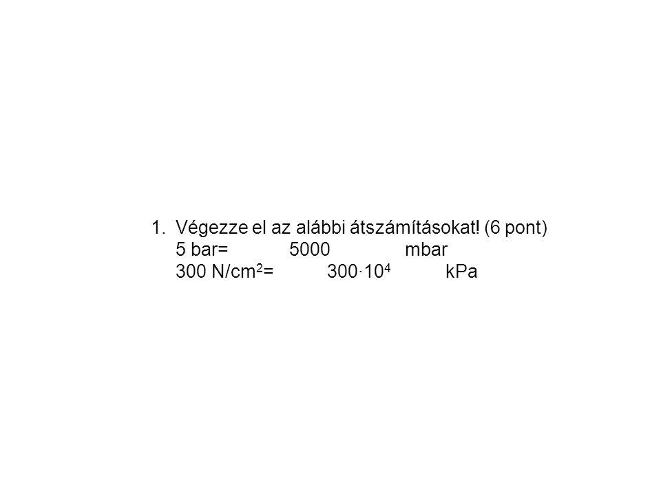 1.Végezze el az alábbi átszámításokat! (6 pont) 5 bar= 5000 mbar 300 N/cm 2 = 300∙10 4 kPa