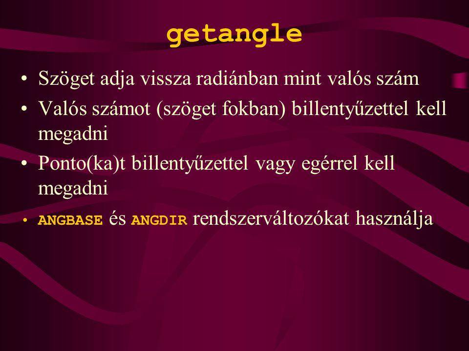 getangle Szöget adja vissza radiánban mint valós szám Valós számot (szöget fokban) billentyűzettel kell megadni Ponto(ka)t billentyűzettel vagy egérrel kell megadni ANGBASE és ANGDIR rendszerváltozókat használja
