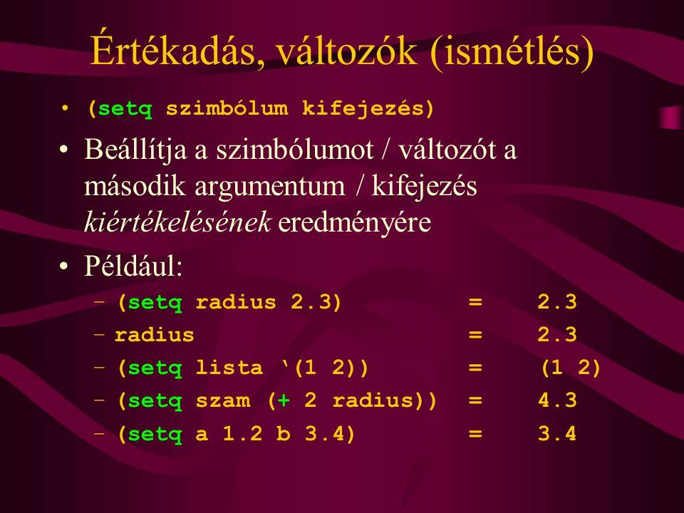 Értékadás, változók (ismétlés) (setq szimbólum kifejezés) Beállítja a szimbólumot / változót a második argumentum / kifejezés kiértékelésének eredményére Például: –(setq radius 2.3)=2.3 –radius=2.3 –(setq lista '(1 2))=(1 2) –(setq szam (+ 2 radius))=4.3 –(setq a 1.2 b 3.4)=3.4