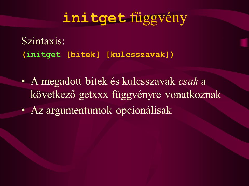 initget függvény Szintaxis: (initget [bitek] [kulcsszavak]) A megadott bitek és kulcsszavak csak a következő getxxx függvényre vonatkoznak Az argumentumok opcionálisak
