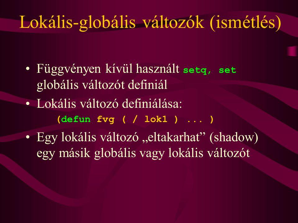 Lokális-globális változók (ismétlés) Függvényen kívül használt setq, set globális változót definiál Lokális változó definiálása: (defun fvg ( / lok1 )...