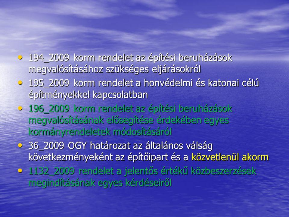 194_2009 korm rendelet az építési beruházások megvalósításához szükséges eljárásokról 194_2009 korm rendelet az építési beruházások megvalósításához szükséges eljárásokról 195_2009 korm rendelet a honvédelmi és katonai célú építményekkel kapcsolatban 195_2009 korm rendelet a honvédelmi és katonai célú építményekkel kapcsolatban 196_2009 korm rendelet az építési beruházások megvalósításának elősegítése érdekében egyes kormányrendeletek módosításáról 196_2009 korm rendelet az építési beruházások megvalósításának elősegítése érdekében egyes kormányrendeletek módosításáról 36_2009 OGY határozat az általános válság következményeként az építőipart és a közvetlenül akorm 36_2009 OGY határozat az általános válság következményeként az építőipart és a közvetlenül akorm 1132_2009 rendelet a jelentős értékű közbeszerzések megindításának egyes kérdéseiről 1132_2009 rendelet a jelentős értékű közbeszerzések megindításának egyes kérdéseiről