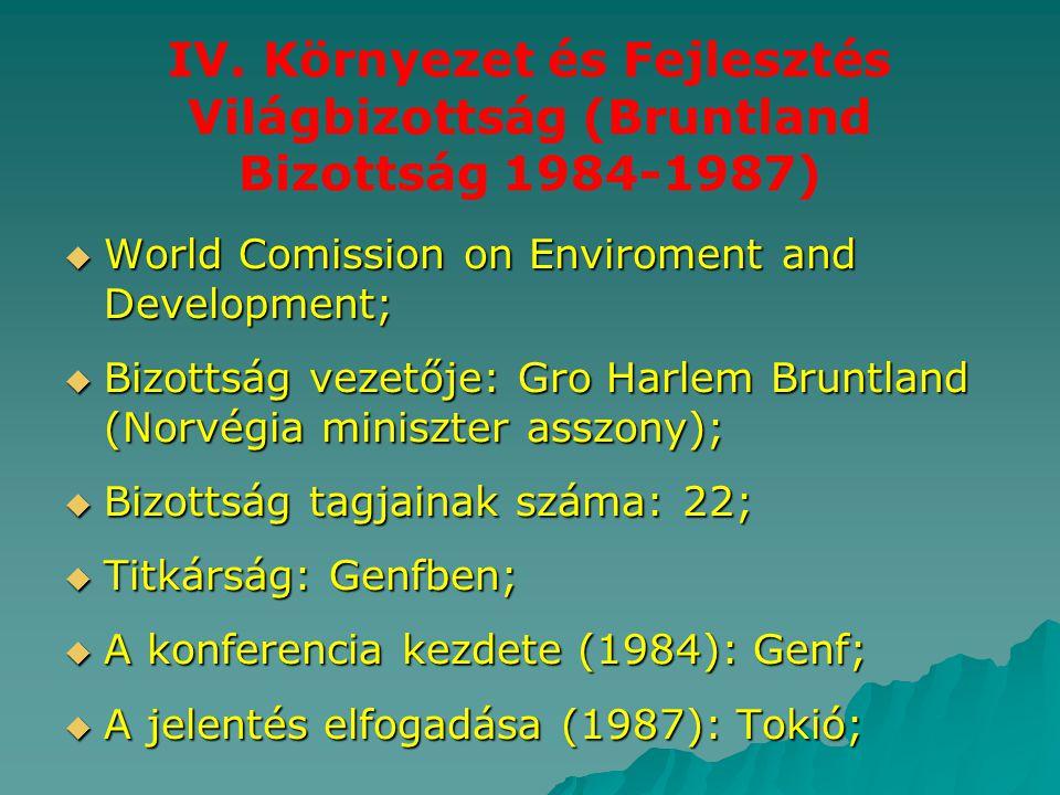 IV. Környezet és Fejlesztés Világbizottság (Bruntland Bizottság 1984-1987)  World Comission on Enviroment and Development;  Bizottság vezetője: Gro