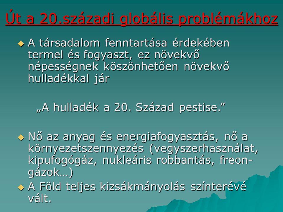 Út a 20.századi globális problémákhoz  A társadalom fenntartása érdekében termel és fogyaszt, ez növekvő népességnek köszönhetően növekvő hulladékkal