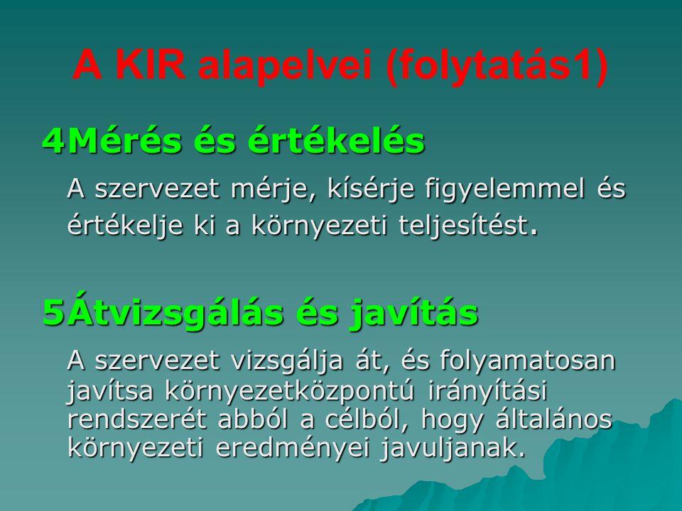 A KIR alapelvei (folytatás1) 4Mérés és értékelés A szervezet mérje, kísérje figyelemmel és értékelje ki a környezeti teljesítést. 5Átvizsgálás és javí