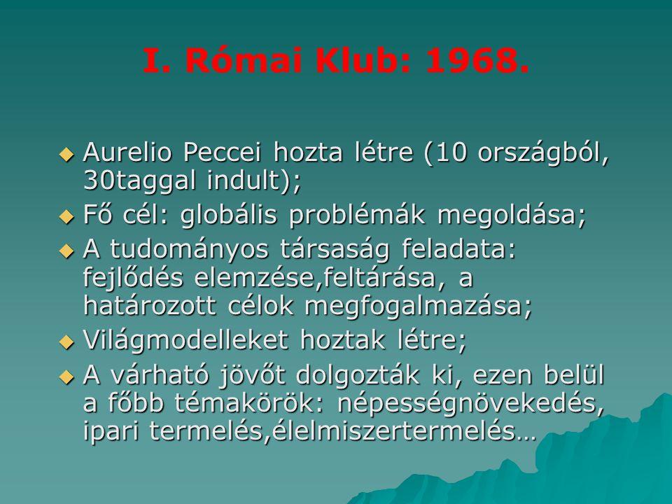 I. Római Klub: 1968.  Aurelio Peccei hozta létre (10 országból, 30taggal indult);  Fő cél: globális problémák megoldása;  A tudományos társaság fel