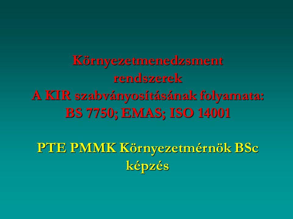 Környezetmenedzsment rendszerek A KIR szabványosításának folyamata: BS 7750; EMAS; ISO 14001 PTE PMMK Környezetmérnök BSc képzés