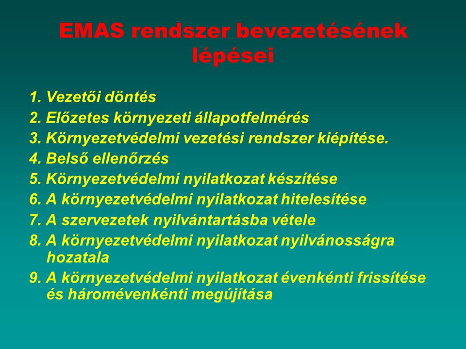 EMAS rendszer bevezetésének lépései 1. Vezetői döntés 2. Előzetes környezeti állapotfelmérés 3. Környezetvédelmi vezetési rendszer kiépítése. 4. Belső
