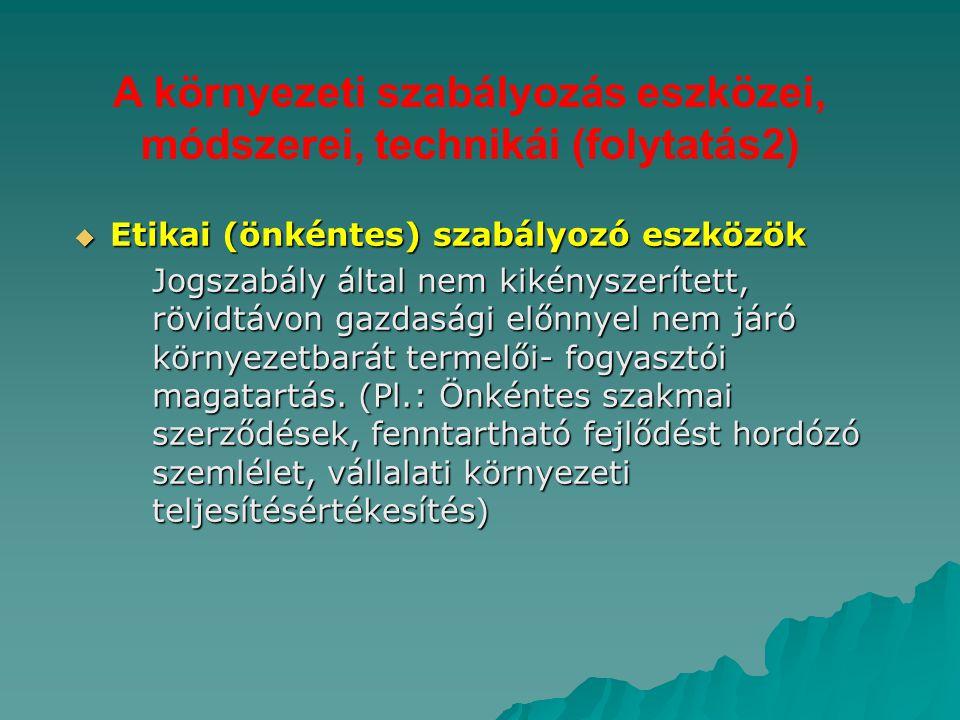 A környezeti szabályozás eszközei, módszerei, technikái (folytatás2)  Etikai (önkéntes) szabályozó eszközök Jogszabály által nem kikényszerített, röv