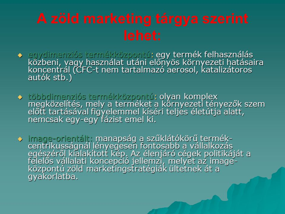 A zöld marketing tárgya szerint lehet:  egydimenziós termékközpontú: egy termék felhasználás közbeni, vagy használat utáni előnyös környezeti hatása