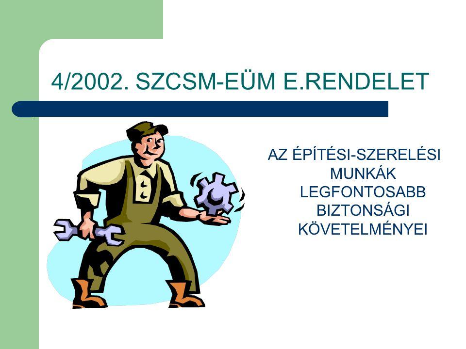 4/2002. SZCSM-EÜM E.RENDELET AZ ÉPÍTÉSI-SZERELÉSI MUNKÁK LEGFONTOSABB BIZTONSÁGI KÖVETELMÉNYEI