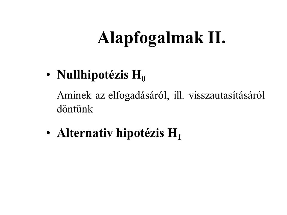 Alapfogalmak II. Nullhipotézis H 0 Aminek az elfogadásáról, ill. visszautasításáról döntünk Alternativ hipotézis H 1