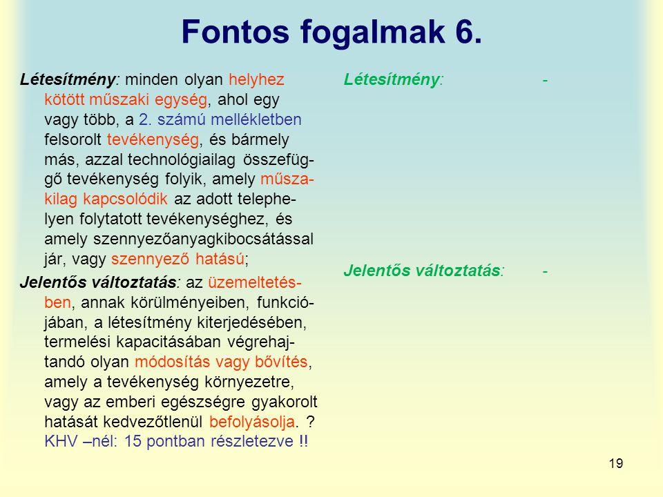 19 Fontos fogalmak 6. Létesítmény: minden olyan helyhez kötött műszaki egység, ahol egy vagy több, a 2. számú mellékletben felsorolt tevékenység, és b