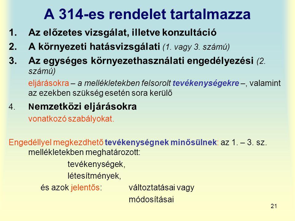 21 A 314-es rendelet tartalmazza 1.Az előzetes vizsgálat, illetve konzultáció 2.A környezeti hatásvizsgálati (1. vagy 3. számú) 3.Az egységes környeze