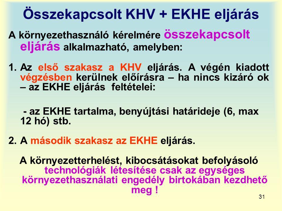 31 Összekapcsolt KHV + EKHE eljárás A környezethasználó kérelmére összekapcsolt eljárás alkalmazható, amelyben: 1.Az első szakasz a KHV eljárás. A vég