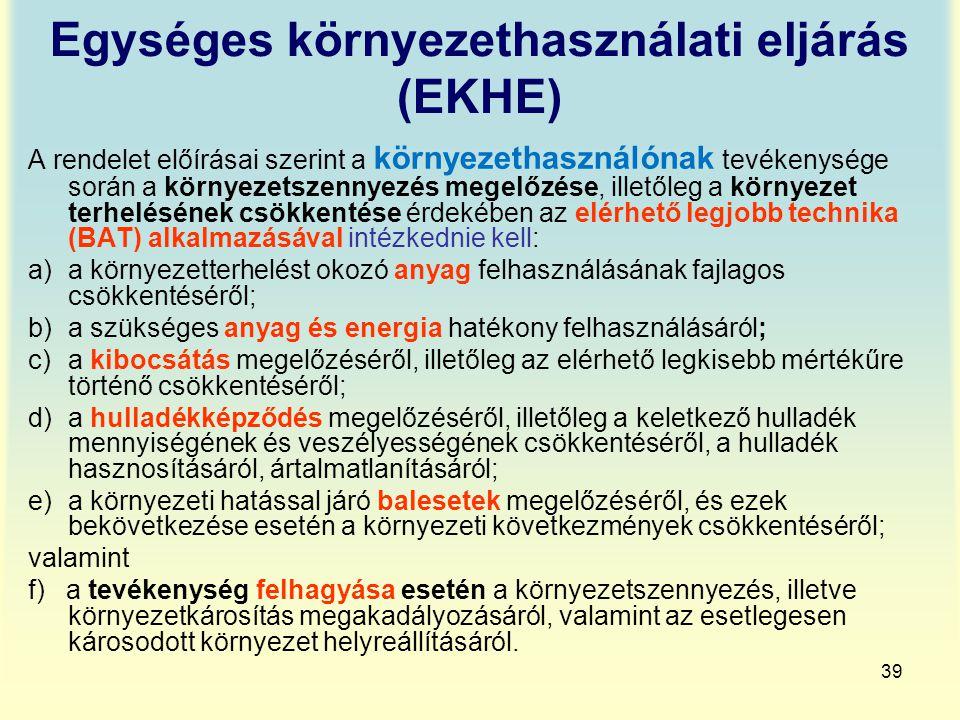 39 Egységes környezethasználati eljárás (EKHE) A rendelet előírásai szerint a környezethasználónak tevékenysége során a környezetszennyezés megelőzése