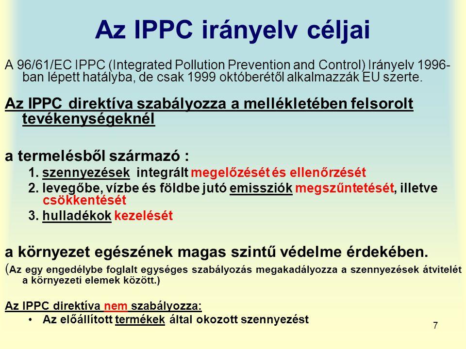 7 Az IPPC irányelv céljai A 96/61/EC IPPC (Integrated Pollution Prevention and Control) Irányelv 1996- ban lépett hatályba, de csak 1999 októberétől a