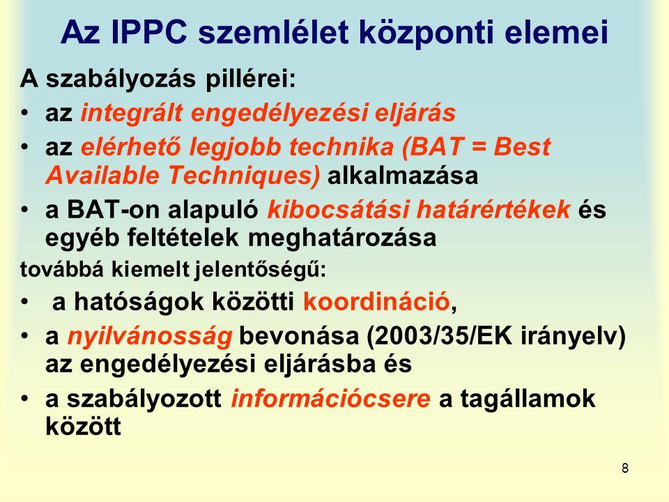 8 Az IPPC szemlélet központi elemei A szabályozás pillérei: az integrált engedélyezési eljárás az elérhető legjobb technika (BAT = Best Available Tech