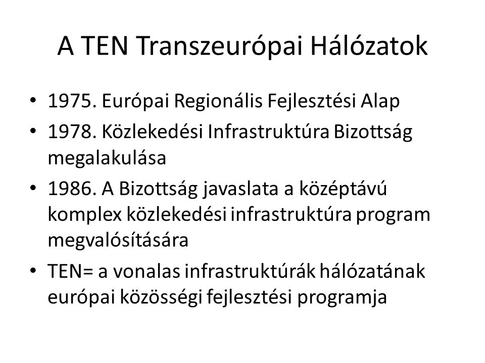 A TEN Transzeurópai Hálózatok 1975. Európai Regionális Fejlesztési Alap 1978. Közlekedési Infrastruktúra Bizottság megalakulása 1986. A Bizottság java