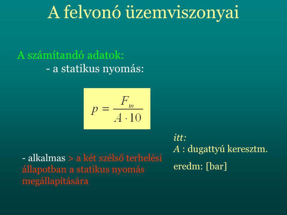 A felvonó üzemviszonyai A számítandó adatok: - a statikus nyomás: - alkalmas > a két szélső terhelési állapotban a statikus nyomás megállapítására itt: A : dugattyú keresztm.