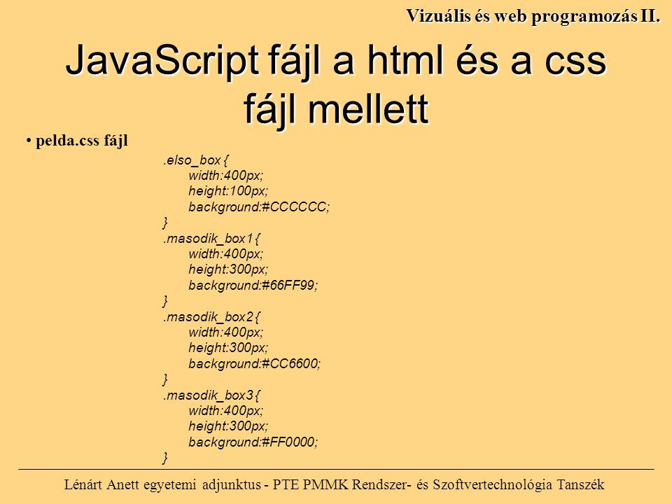 Lénárt Anett egyetemi adjunktus - PTE PMMK Rendszer- és Szoftvertechnológia Tanszék Vizuális és web programozás II..elso_box { width:400px; height:100px; background:#CCCCCC; }.masodik_box1 { width:400px; height:300px; background:#66FF99; }.masodik_box2 { width:400px; height:300px; background:#CC6600; }.masodik_box3 { width:400px; height:300px; background:#FF0000; } JavaScript fájl a html és a css fájl mellett pelda.css fájl