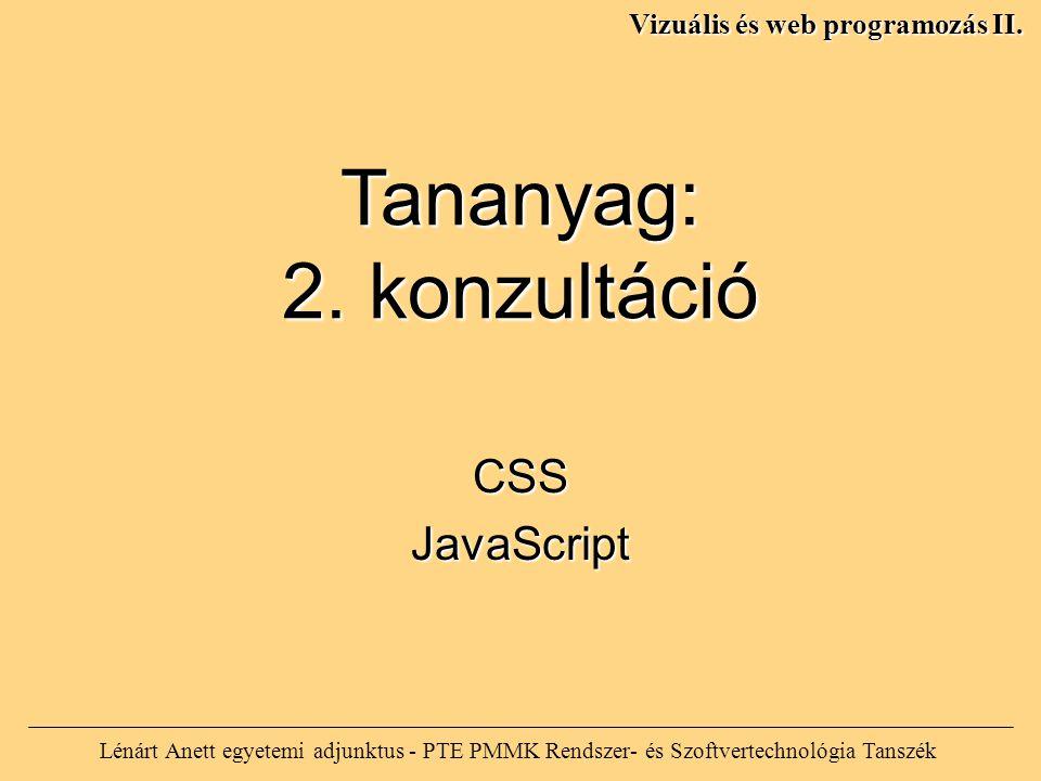 Lénárt Anett egyetemi adjunktus - PTE PMMK Rendszer- és Szoftvertechnológia Tanszék Vizuális és web programozás II. Tananyag: 2. konzultáció CSSJavaSc