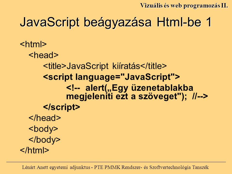 JavaScript beágyazása Html-be 1 JavaScript kiíratás Lénárt Anett egyetemi adjunktus - PTE PMMK Rendszer- és Szoftvertechnológia Tanszék Vizuális és web programozás II.