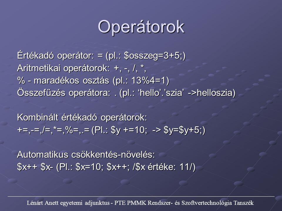 Operátorok Összehasonlító operátorok: == Bal egyenlő jobbal != Bal nem egyenlő jobbal === Bal egyenlő jobbal és típus is egyenlő > Bal nagyobb, mint jobb > Bal nagyobb, mint jobb < Bal kisebb, mint jobb < Bal kisebb, mint jobb >= Bal nagyobb egyenlő, mint jobb >= Bal nagyobb egyenlő, mint jobb <= Bal kisebb egyenlő, mint jobb <= Bal kisebb egyenlő, mint jobb Lénárt Anett egyetemi adjunktus - PTE PMMK Rendszer- és Szoftvertechnológia Tanszék
