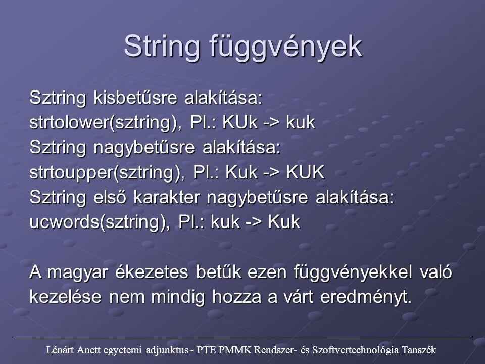 String függvények Sztring kisbetűsre alakítása: strtolower(sztring), Pl.: KUk -> kuk Sztring nagybetűsre alakítása: strtoupper(sztring), Pl.: Kuk -> KUK Sztring első karakter nagybetűsre alakítása: ucwords(sztring), Pl.: kuk -> Kuk A magyar ékezetes betűk ezen függvényekkel való kezelése nem mindig hozza a várt eredményt.
