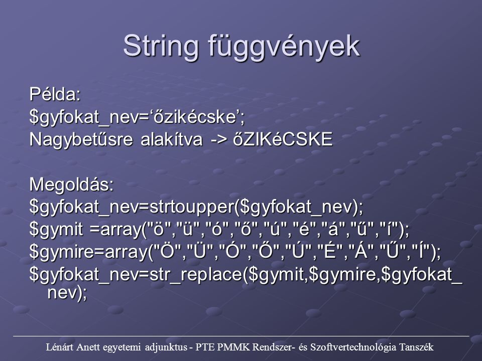 String függvények Példa:$gyfokat_nev='őzikécske'; Nagybetűsre alakítva -> őZIKéCSKE Megoldás:$gyfokat_nev=strtoupper($gyfokat_nev); $gymit =array( ö , ü , ó , ő , ú , é , á , ű , í ); $gymire=array( Ö , Ü , Ó , Ő , Ú , É , Á , Ű , Í ); $gyfokat_nev=str_replace($gymit,$gymire,$gyfokat_ nev); Lénárt Anett egyetemi adjunktus - PTE PMMK Rendszer- és Szoftvertechnológia Tanszék