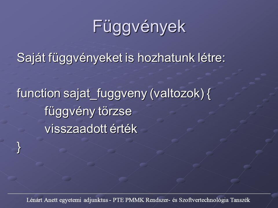 Függvények Saját függvényeket is hozhatunk létre: function sajat_fuggveny (valtozok) { függvény törzse visszaadott érték } Lénárt Anett egyetemi adjunktus - PTE PMMK Rendszer- és Szoftvertechnológia Tanszék
