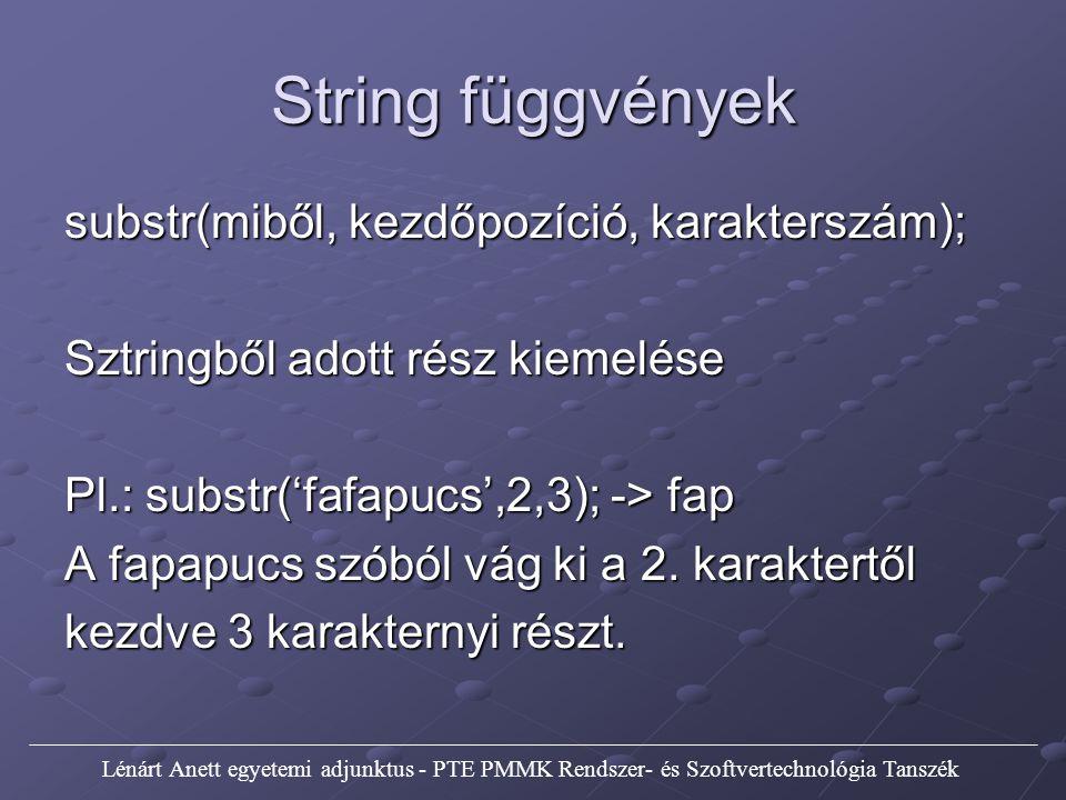 String függvények substr(miből, kezdőpozíció, karakterszám); Sztringből adott rész kiemelése Pl.: substr('fafapucs',2,3); -> fap A fapapucs szóból vág ki a 2.
