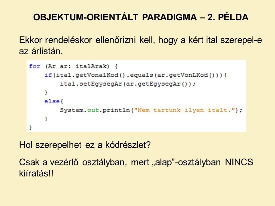 Ekkor rendeléskor ellenőrizni kell, hogy a kért ital szerepel-e az árlistán. OBJEKTUM-ORIENTÁLT PARADIGMA – 2. PÉLDA Hol szerepelhet ez a kódrészlet?