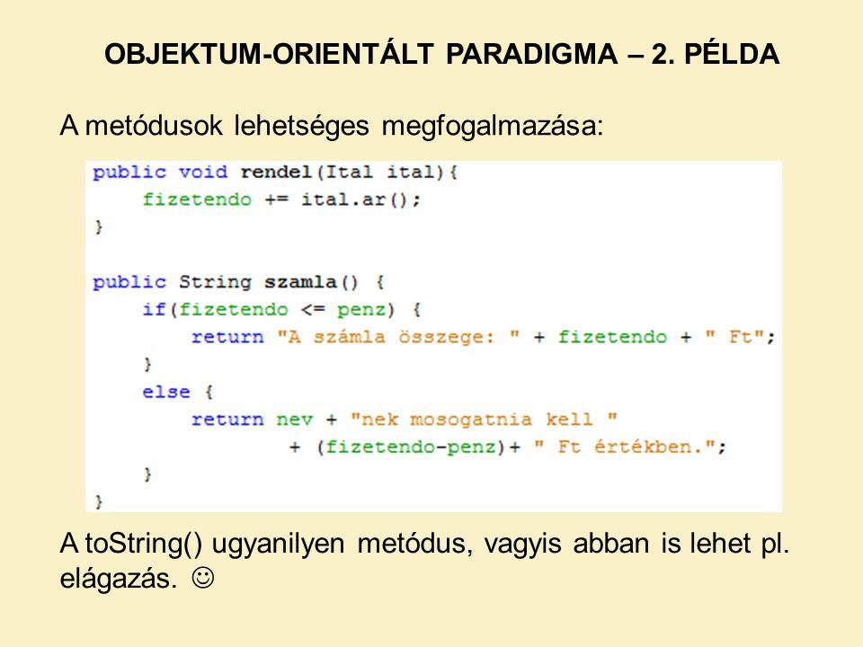 A metódusok lehetséges megfogalmazása: OBJEKTUM-ORIENTÁLT PARADIGMA – 2. PÉLDA A toString() ugyanilyen metódus, vagyis abban is lehet pl. elágazás.