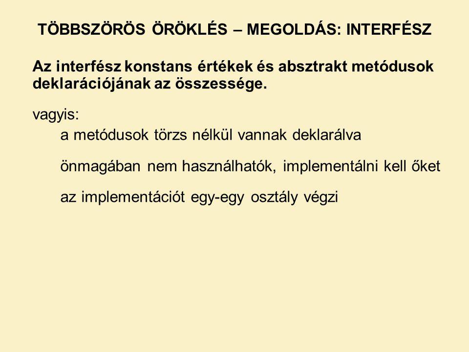 TÖBBSZÖRÖS ÖRÖKLÉS – MEGOLDÁS: INTERFÉSZ Az interfész konstans értékek és absztrakt metódusok deklarációjának az összessége. vagyis: a metódusok törzs