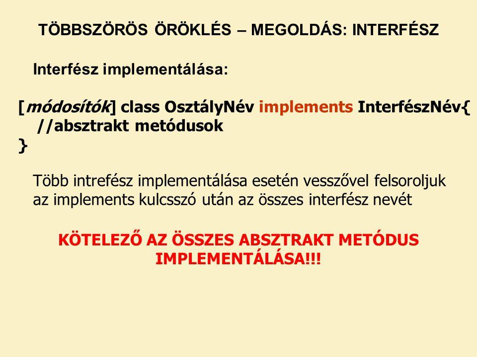 [módosítók] class OsztályNév implements InterfészNév{ //absztrakt metódusok } Több intrefész implementálása esetén vesszővel felsoroljuk az implements kulcsszó után az összes interfész nevét KÖTELEZŐ AZ ÖSSZES ABSZTRAKT METÓDUS IMPLEMENTÁLÁSA!!.