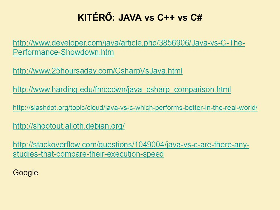 http://www.developer.com/java/article.php/3856906/Java-vs-C-The- Performance-Showdown.htm http://www.25hoursaday.com/CsharpVsJava.html http://www.harding.edu/fmccown/java_csharp_comparison.html http://slashdot.org/topic/cloud/java-vs-c-which-performs-better-in-the-real-world/ http://shootout.alioth.debian.org/ http://stackoverflow.com/questions/1049004/java-vs-c-are-there-any- studies-that-compare-their-execution-speed Google KITÉRŐ: JAVA vs C++ vs C#