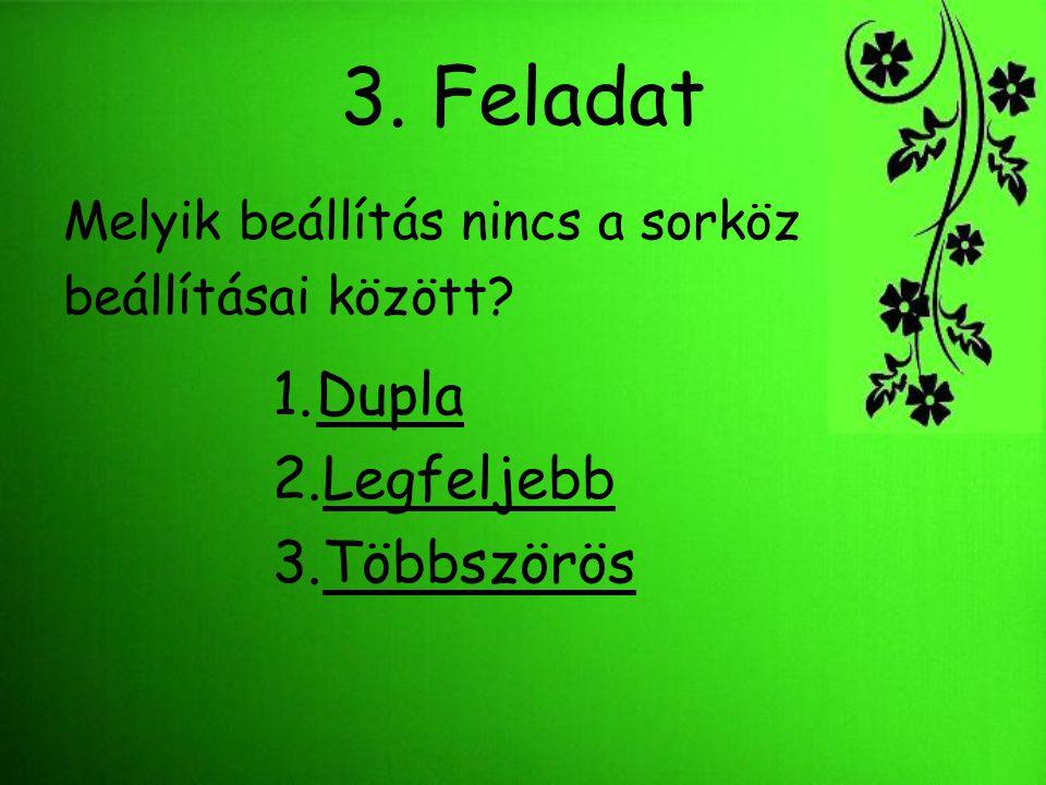 3. Feladat Melyik beállítás nincs a sorköz beállításai között? 1.DuplaDupla 2.LegfeljebbLegfeljebb 3.TöbbszörösTöbbszörös