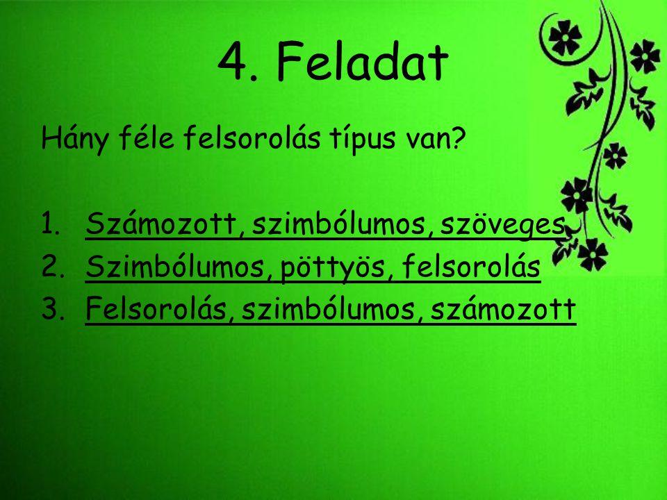 4. Feladat Hány féle felsorolás típus van? 1.Számozott, szimbólumos, szövegesSzámozott, szimbólumos, szöveges 2.Szimbólumos, pöttyös, felsorolásSzimbó