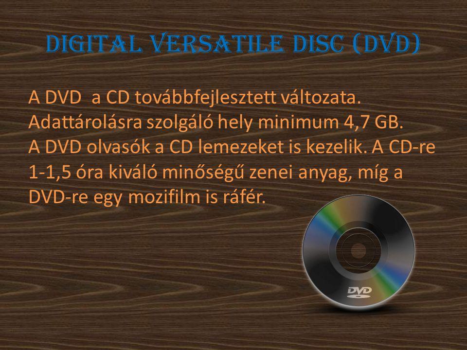 Digital Versatile Disc (DVD) A DVD a CD továbbfejlesztett változata. Adattárolásra szolgáló hely minimum 4,7 GB. A DVD olvasók a CD lemezeket is kezel