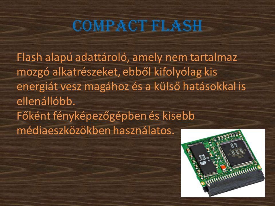 Compact Flash Flash alapú adattároló, amely nem tartalmaz mozgó alkatrészeket, ebből kifolyólag kis energiát vesz magához és a külső hatásokkal is ell