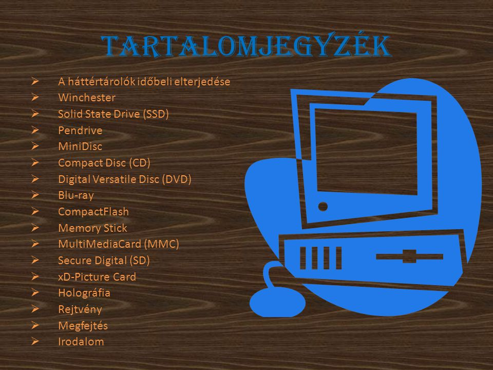 Tartalomjegyzék  A háttértárolók időbeli elterjedése  Winchester  Solid State Drive (SSD)  Pendrive  MiniDisc  Compact Disc (CD)  Digital Versatile Disc (DVD)  Blu-ray  CompactFlash  Memory Stick  MultiMediaCard (MMC)  Secure Digital (SD)  xD-Picture Card  Holográfia  Rejtvény  Megfejtés  Irodalom