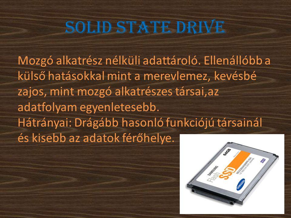 Solid State Drive Mozgó alkatrész nélküli adattároló. Ellenállóbb a külső hatásokkal mint a merevlemez, kevésbé zajos, mint mozgó alkatrészes társai,a