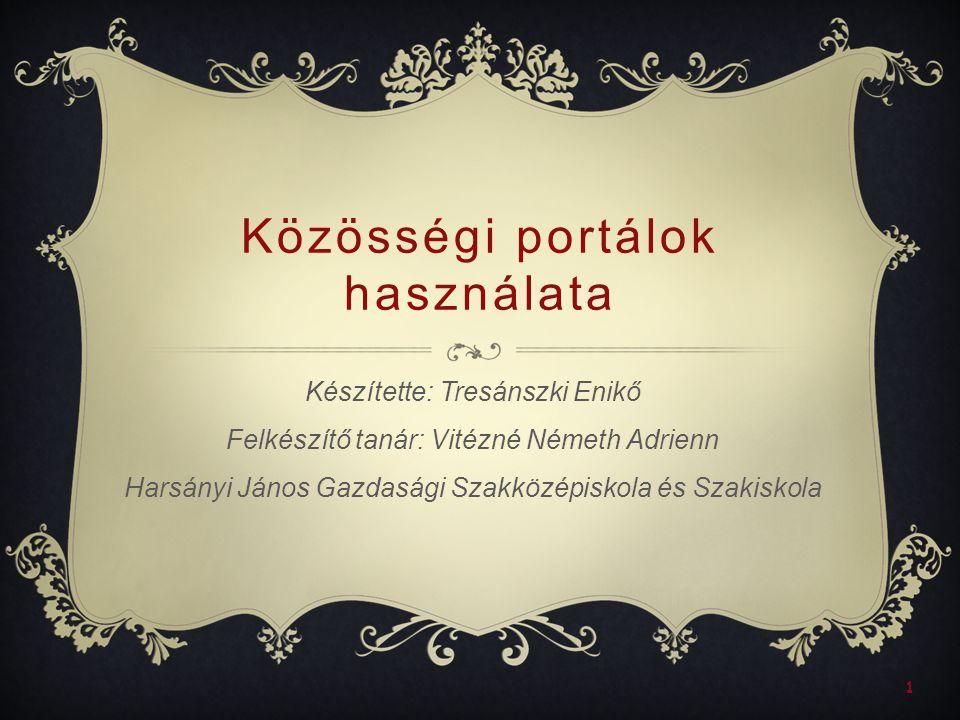 1 Közösségi portálok használata Készítette: Tresánszki Enikő Felkészítő tanár: Vitézné Németh Adrienn Harsányi János Gazdasági Szakközépiskola és Szakiskola