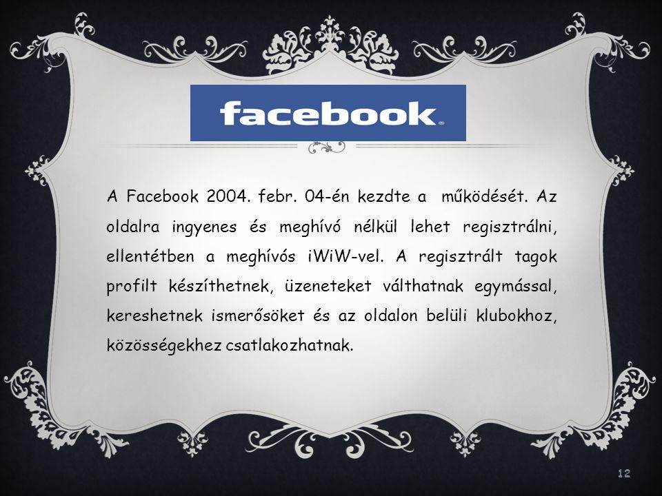 12 A Facebook 2004. febr. 04-én kezdte a működését. Az oldalra ingyenes és meghívó nélkül lehet regisztrálni, ellentétben a meghívós iWiW-vel. A regis